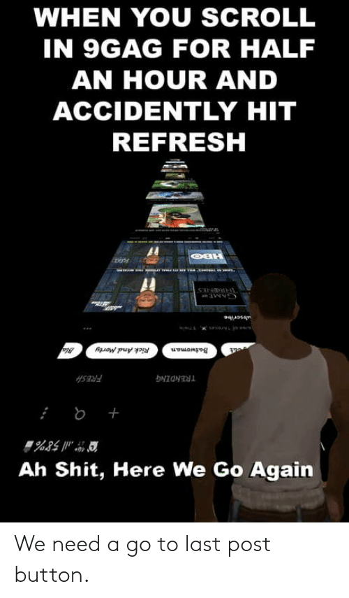 9gag, Shit, and You: WHEN YOU SCROLL  IN 9GAG FOR HALF  AN HOUR AND  ACCIDENTLY HIT  REFRESH  Al  Ah Shit, Here We Go Again We need a go to last post button.