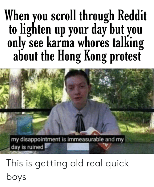 Protest, Reddit, and Hong Kong: When you scroll through Reddit  to lighten up your day but you  only see karma whores talking  about the Hong Kong protest  my disappointment is immeasurable and my  day is ruined This is getting old real quick boys