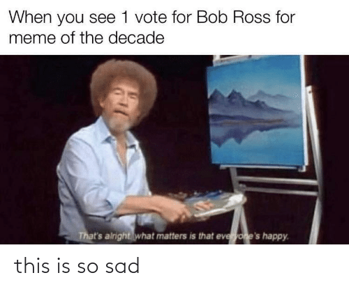Meme, Bob Ross, and Happy: When you see 1 vote for Bob Ross for  meme of the decade  That's airight what matters is that everyone's happy. this is so sad