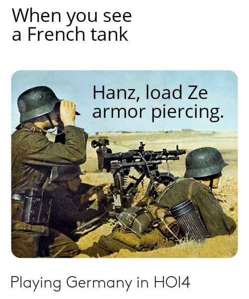 Germany, History, and French: When you see  a French tank  Hanz, load Ze  armor piercing. Playing Germany in HOI4