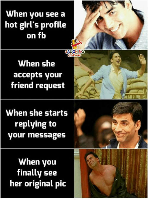 Girls, Hot Girls, and Indianpeoplefacebook: When you see a  hot girl's profile  on fb  LAUGHING  When she  accepts your  friend request  When she starts  replying t<o  your messages  When you  finally see  her original pic