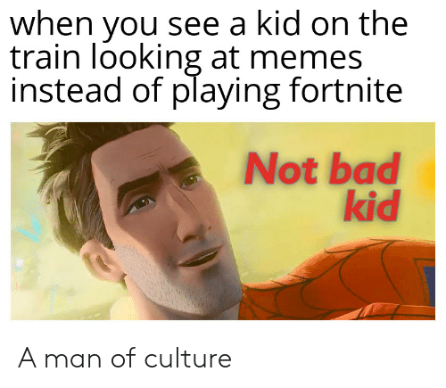 Bad, Memes, and Train: when you see a kid on the  train looking at memes  instead of playing fortnite  Not bad  kid A man of culture