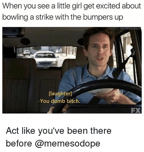when you see a little girl get excited about bowling 24672416 ✅ 25 best memes about you dumb you dumb memes,You Are Dumb Meme