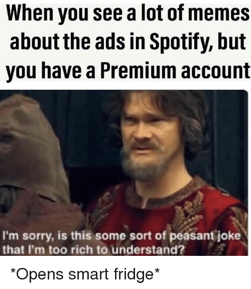 Memes, Sorry, and Spotify: When you see a lot of memes  about the ads in Spotify, but  you have a Premium account  I'm sorry, is this some sort of peasant joke  that I'm too rich to understand? *Opens smart fridge*