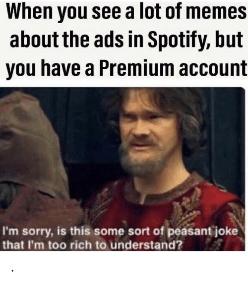 Memes, Sorry, and Spotify: When you see a lot of memes  about the ads in Spotify, but  you have a Premium account  I'm sorry, is this some sort of peasant joke  that I'm too rich to understand? .