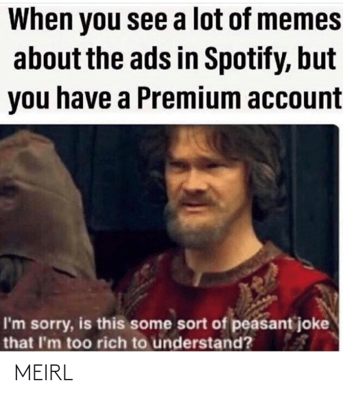 Memes, Sorry, and Spotify: When you see a lot of memes  about the ads in Spotify, but  you have a Premium account  I'm sorry, is this some sort of peasant joke  that I'm too rich to understand? MEIRL