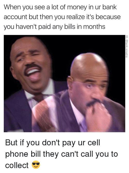 Funny, Cell Phone, and Cell Phones: When you see a lot of money in ur bank  account but then you realize it's because  you haven't paid any bills in months But if you don't pay ur cell phone bill they can't call you to collect 😎