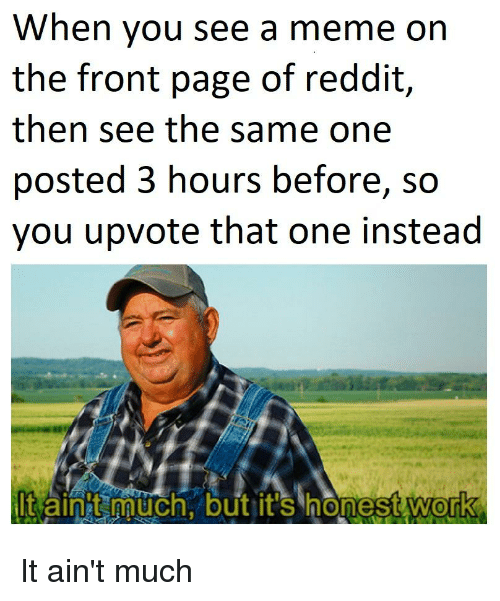 Meme, Reddit, and Work: When you see a meme on  the front page of reddit,  then see the same one  posted 3 hours before, so  you upvote that one instead  t aint much, but it's honest work