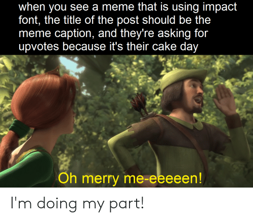 Meme, Cake, and Dank Memes: when you see a meme that is using impact  font, the title of the post should be the  meme caption, and they re asking for  upvotes because it's their cake day  Oh merry me-eeeeen I'm doing my part!