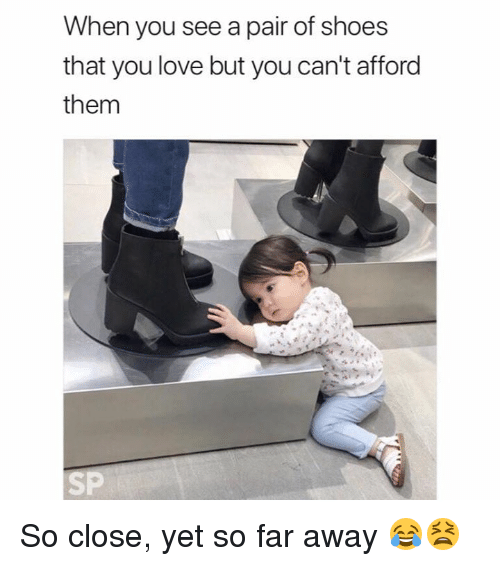 Love, Shoes, and Them: When you see a pair of shoes  that you love but you can't afford  them  SP So close, yet so far away 😂😫