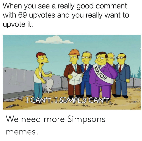 Memes, The Simpsons, and Good: When you see a really good comment  with 69 upvotes and you really want to  upvote it  ICANT ISIMPLY CAN'T  MAYOR We need more Simpsons memes.