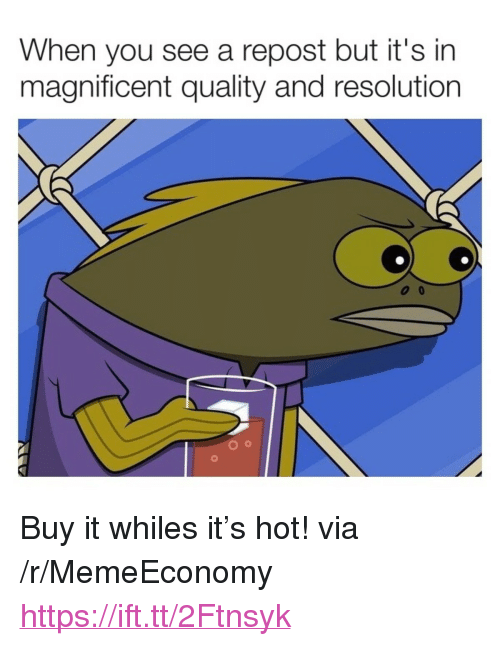 """Magnificent, Resolution, and Via: When you see a repost but it's in  magnificent quality and resolution <p>Buy it whiles it's hot! via /r/MemeEconomy <a href=""""https://ift.tt/2Ftnsyk"""">https://ift.tt/2Ftnsyk</a></p>"""
