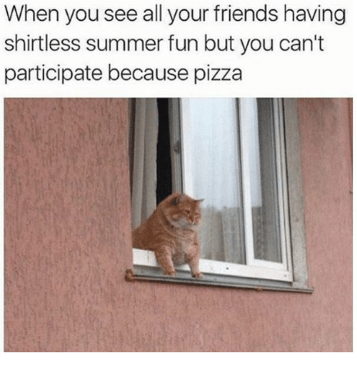 Dank, Friends, and Pizza: When you see all your friends having  shirtless summer fun but you can't  participate because pizza