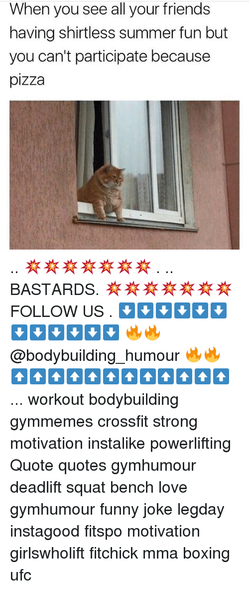 Boxing, Friends, and Funny: When you see all your friends  having shirtless summer fun but  you can't participate because  pizza .. 💥💥💥💥💥💥💥 . .. BASTARDS. 💥💥💥💥💥💥💥 FOLLOW US . ⬇️⬇️⬇️⬇️⬇️⬇️⬇️⬇️⬇️⬇️⬇️⬇️ 🔥🔥@bodybuilding_humour 🔥🔥 ⬆️⬆️⬆️⬆️⬆️⬆️⬆️⬆️⬆️⬆️⬆️⬆️ ... workout bodybuilding gymmemes crossfit strong motivation instalike powerlifting Quote quotes gymhumour deadlift squat bench love gymhumour funny joke legday instagood fitspo motivation girlswholift fitchick mma boxing ufc
