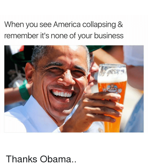 Funny, Thanks Obama, and Collapse: When you see America collapsing &  remember it's none of your business Thanks Obama..