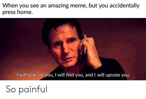 Meme, Home, and Amazing: When you see an amazing meme, but you accidentally  press home.  I will look for you, I will find you, and I will upvote you So painful