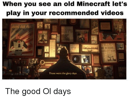 Minecraft, Videos, and Good: When you see an old Minecraft let's  play in your recommended videos  DING OUR PA  Those were the glory days The good Ol days