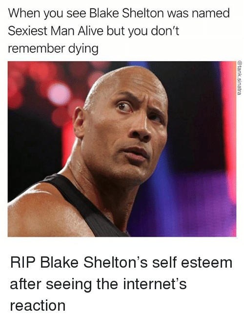 Alive, Funny, and Internet: When you see Blake Shelton was named  Sexiest Man Alive but you don't  remember dying RIP Blake Shelton's self esteem after seeing the internet's reaction