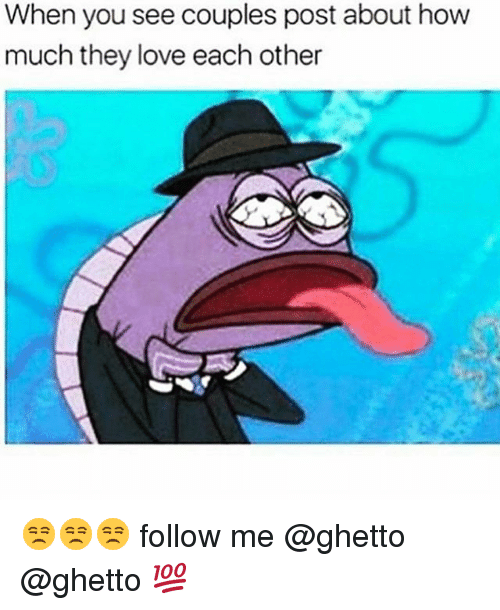 Ghetto, Love, and Memes: When you see couples post about how  much they love each other 😒😒😒 follow me @ghetto @ghetto 💯