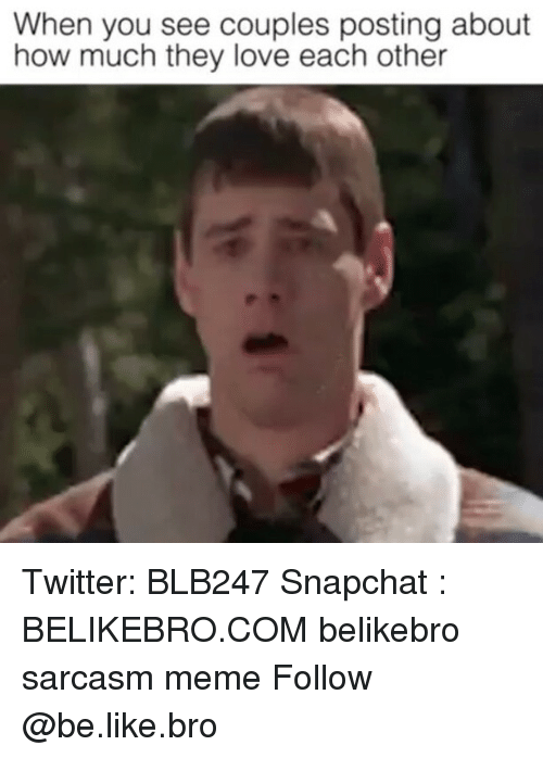Be Like, Love, and Meme: When you see couples posting about  how much they love each other Twitter: BLB247 Snapchat : BELIKEBRO.COM belikebro sarcasm meme Follow @be.like.bro