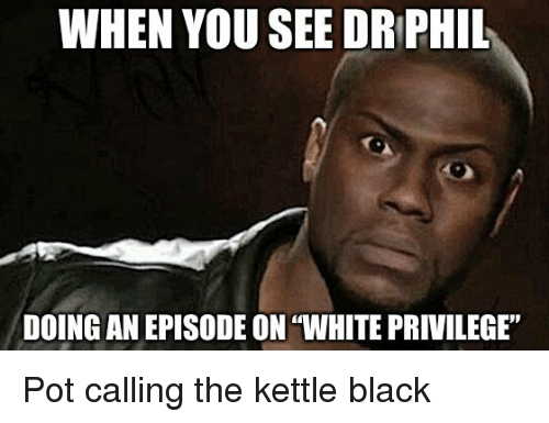 """Black, White, and White Privilege: WHEN YOU SEE DRPHIL  DOING AN EPISODE ON """"WHITE PRIVILEGE"""" Pot calling the kettle black"""