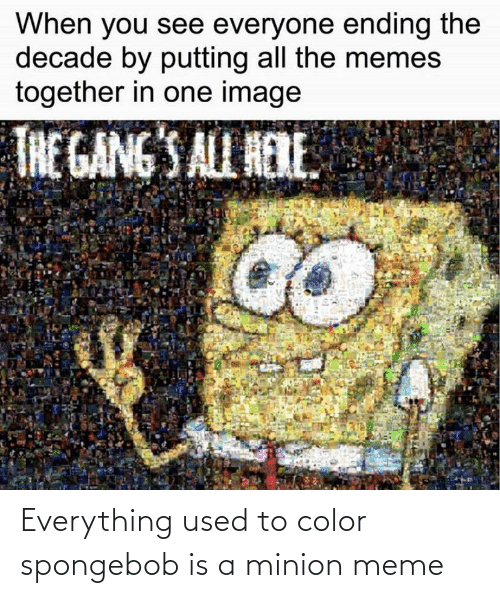 Meme, Memes, and SpongeBob: When you see everyone ending the  decade by putting all the memes  together in one image  THE GANG'S ALL HERE. Everything used to color spongebob is a minion meme