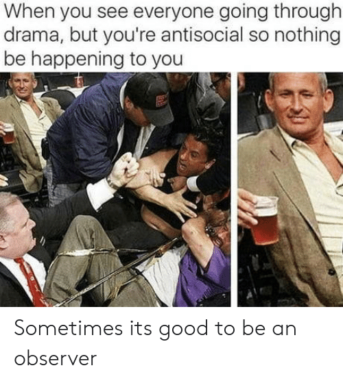 Good, Antisocial, and Drama: When you see everyone going through  drama, but you're antisocial so nothing  be happening to you Sometimes its good to be an observer