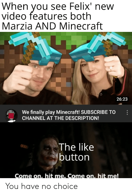 Minecraft, Video, and Play: When you see Felix' new  video features both  Marzia AND Minecraft  26:23  We finally play Minecraft! SUBSCRIBE TO  CHANNEL AT THE DESCRIPTION!  The like  button  Come on, hit me. Come on, hit me! You have no choice