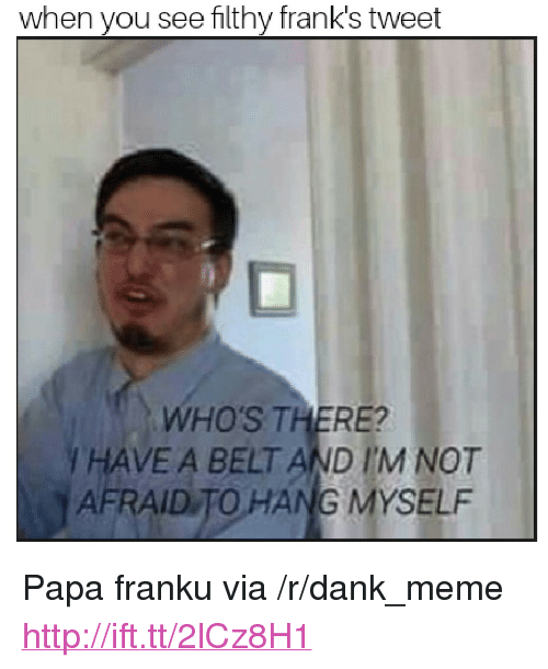 Dank Meme And Http When You See Filthy Franks Tweet WHOS THERE