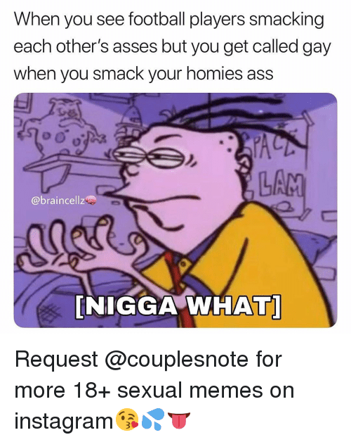 Ass, Football, and Instagram: When you see football players smacking  each other's asses but you get called gay  when you smack your homies ass  LA  @braincellz  NIGGA WHAT Request @couplesnote for more 18+ sexual memes on instagram😘💦👅
