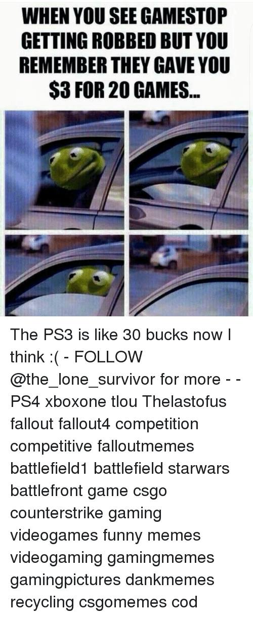 Gamestop, Memes, and Survivor: WHEN YOU SEE GAMESTOP  GETTING ROBBED BUT YOU  REMEMBER THEY GAVE YOU  $3 FOR GAMES The PS3 is like 30 bucks now I think :( - FOLLOW @the_lone_survivor for more - - PS4 xboxone tlou Thelastofus fallout fallout4 competition competitive falloutmemes battlefield1 battlefield starwars battlefront game csgo counterstrike gaming videogames funny memes videogaming gamingmemes gamingpictures dankmemes recycling csgomemes cod