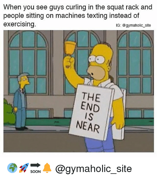 Gym, Texting, and Squat: When you see guys curling in the squat rack and  people sitting on machines texting instead of  exercising  IG: @gymaholic_site  THE  END  IS  NEAR 🌍🚀🔜🔔 @gymaholic_site