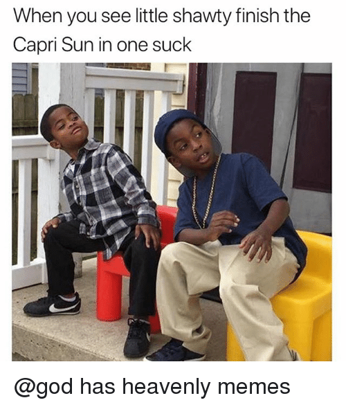 Funny, God, and Memes: When you see little shawty finish the  Capri Sun in one suck @god has heavenly memes