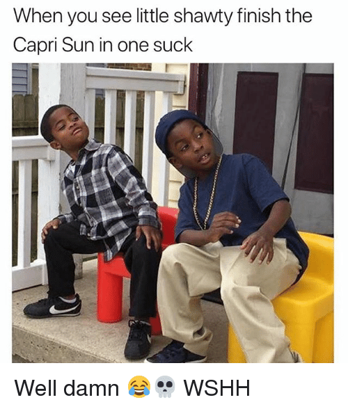 Memes, Wshh, and Shawty: When you see little shawty finish the  Capri Sun in one suck Well damn 😂💀 WSHH
