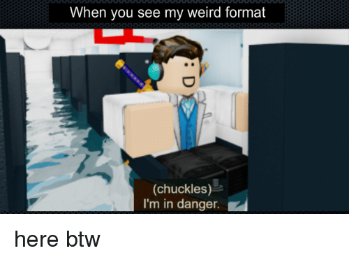 Weird, Dank Memes, and Format: When you see my weird format  (chuckles)  I'm in danger.