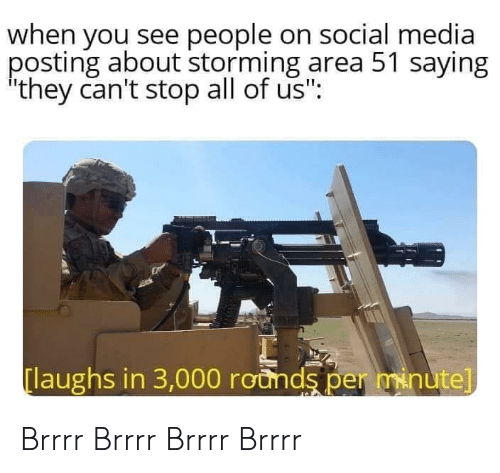 """Social Media, Media, and Area 51: when you see people on social media  posting about storming area 51 saying  they can't stop all of us"""":  laughs in 3,000 rounds per minute] Brrrr Brrrr Brrrr Brrrr"""