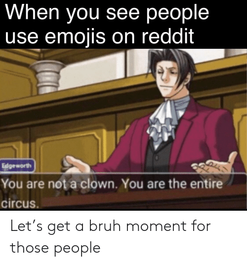 When You See People Use Emojis on Reddit Edgeworth You Are Not a