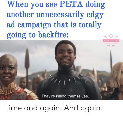 Peta, Time, and Dank Memes: When you see PETA doing  another unnecessarily edgy  ad campaign that is totally  going to backfire:  u/babydoll_bd  up loader or Rend  They're killing themselves Time and again. And again.