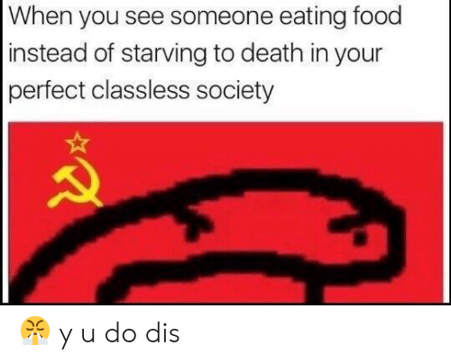Food, Death, and Dis: When you see someone eating food  instead of starving to death in your  perfect classless society 😤 y u do dis