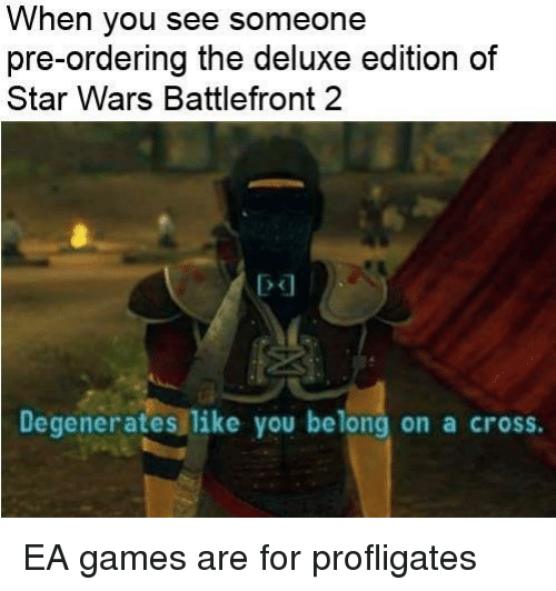 Star Wars, Cross, and Games: When you see someone  pre-ordering the deluxe edition of  Star Wars Battlefront 2  Degenerates like you belong on a cross. <p>EA games are for profligates</p>