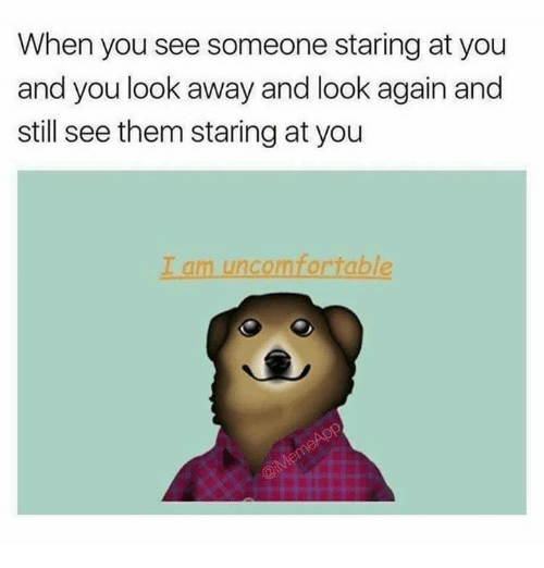 Funny, Them, and You: When you see someone staring at you  and you look away and look again and  still see them staring at you  I am uncomfortable
