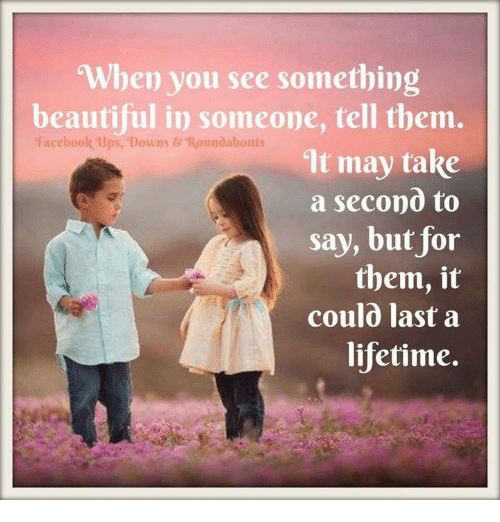 When You See Something Beautiful In Someone Tell Them Facebook Ups Downs Roundabouts It May Take A Second To Say But For Them It Coul0 Last A Lifetime Meme On
