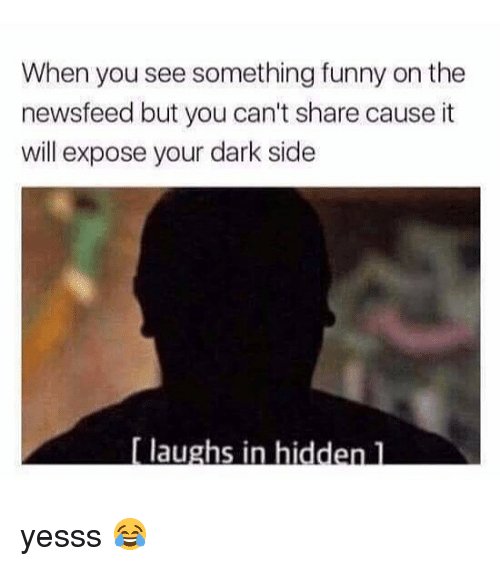 Funny, Memes, and 🤖: When you see something funny on the  newsfeed but you can't share cause it  will expose your dark side  au yesss 😂