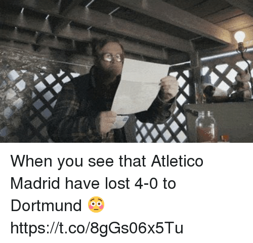 Soccer, Lost, and Atletico: When you see that Atletico Madrid have lost 4-0 to Dortmund 😳 https://t.co/8gGs06x5Tu