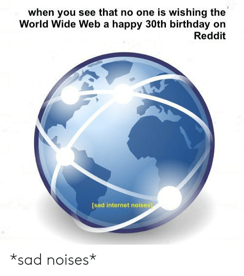 Birthday, Internet, and Reddit: when you see that no one is wishing the  World Wide Web a happy 30th birthday on  Reddit  [sad internet noises *sad noises*