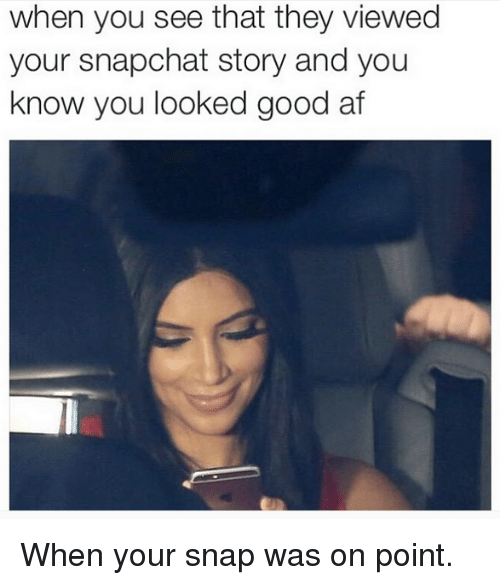 Af, Snapchat, and Good: when you see that they viewed  your snapchat story and you  know you looked good af When your snap was on point.