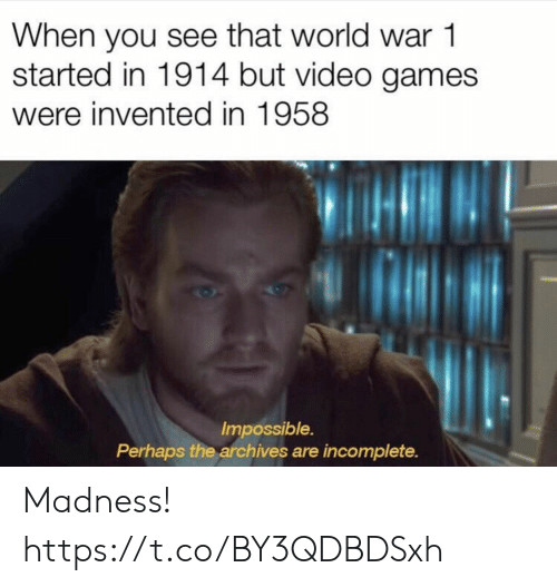 Video Games, Games, and Video: When you see that world war 1  started in 1914 but video games  were invented in 1958  Impossible.  Perhaps the archives are incomplete. Madness! https://t.co/BY3QDBDSxh