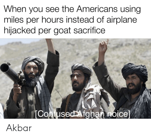 Goat, Airplane, and Dank Memes: When you see the Americans using  miles per hours instead of airplane  hijacked per goat sacrifice  IConfusedAfghannoice] Akbar