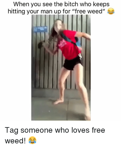 "Bitch, Weed, and Free: When you see the bitch who keeps  hitting your man up for ""free weed"" Tag someone who loves free weed! 😂"