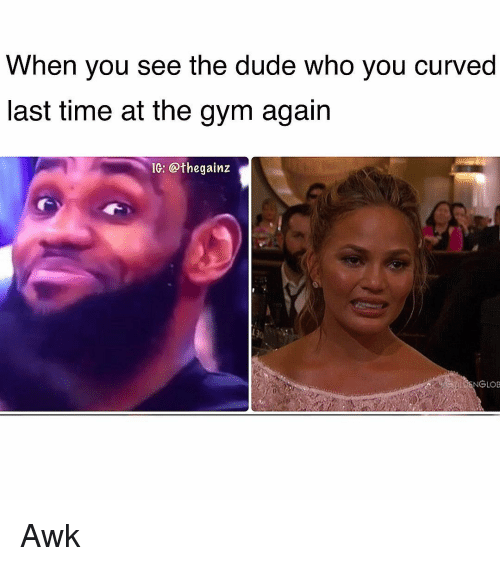 Dude, Gym, and Memes: When you see the dude who you curved  last time at the gym again  Ie: @thegainz  ENGLOB Awk